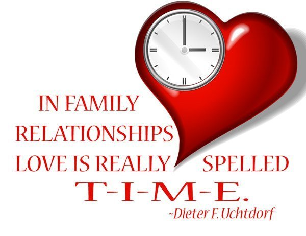 IN FAMILY RELATIONSHIPS LOVE IS REALLY SPELLED T-I-M-E.