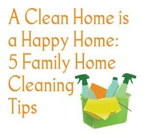 A Clean Home is a Happy Home: 5 Family Home Cleaning Tips